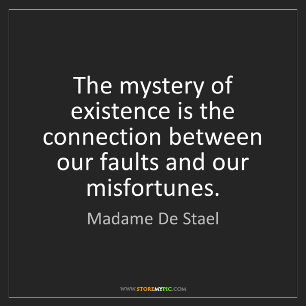 Madame De Stael: The mystery of existence is the connection between our...