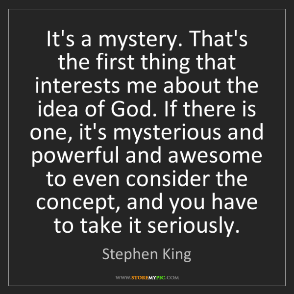 Stephen King: It's a mystery. That's the first thing that interests...