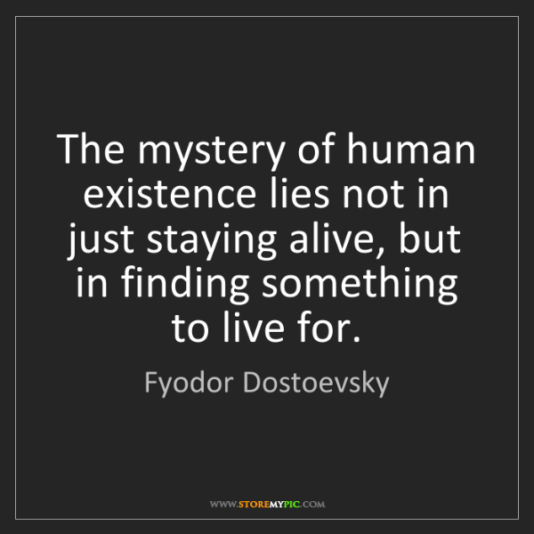 Fyodor Dostoevsky: The mystery of human existence lies not in just staying...