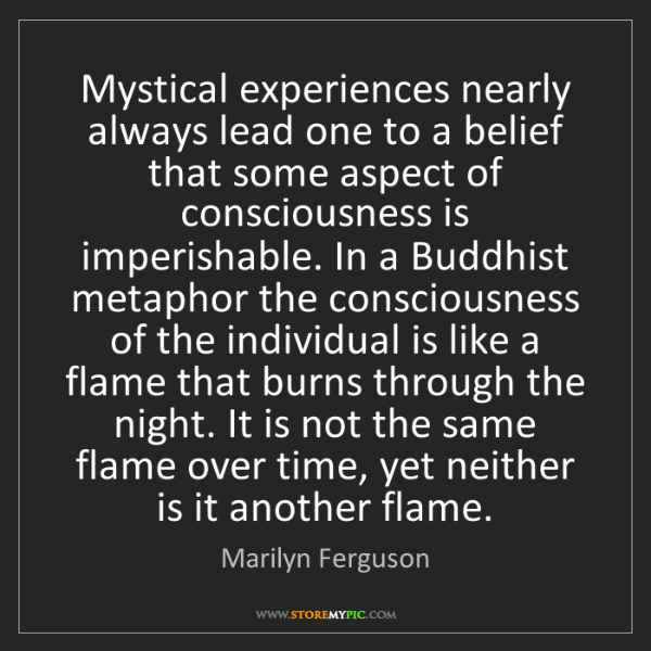 Marilyn Ferguson: Mystical experiences nearly always lead one to a belief...