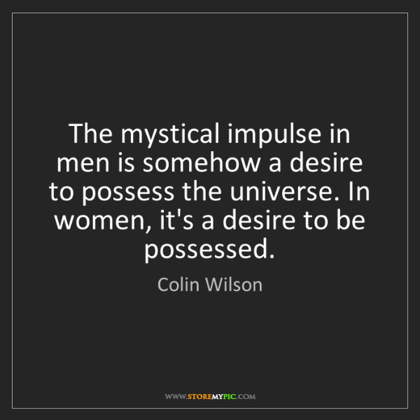 Colin Wilson: The mystical impulse in men is somehow a desire to possess...