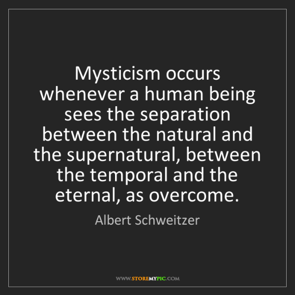 Albert Schweitzer: Mysticism occurs whenever a human being sees the separation...