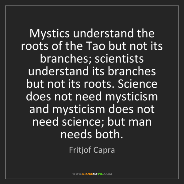 Fritjof Capra: Mystics understand the roots of the Tao but not its branches;...