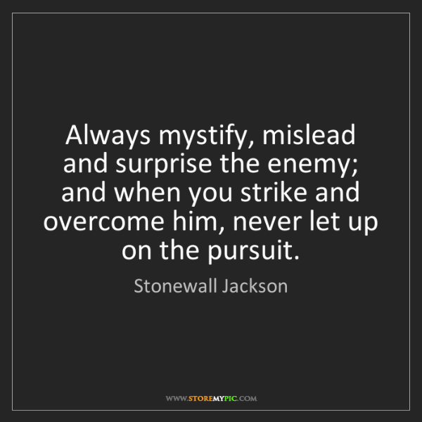 Stonewall Jackson: Always mystify, mislead and surprise the enemy; and when...