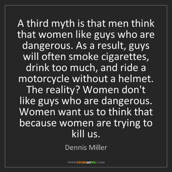 Dennis Miller: A third myth is that men think that women like guys who...