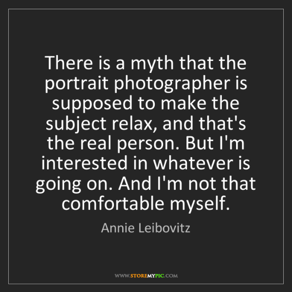 Annie Leibovitz: There is a myth that the portrait photographer is supposed...