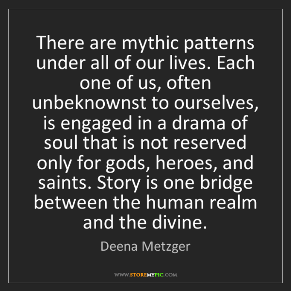 Deena Metzger: There are mythic patterns under all of our lives. Each...