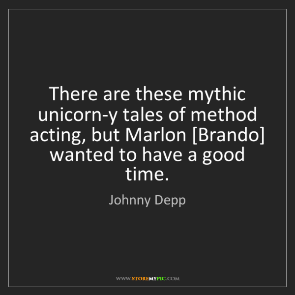 Johnny Depp: There are these mythic unicorn-y tales of method acting,...