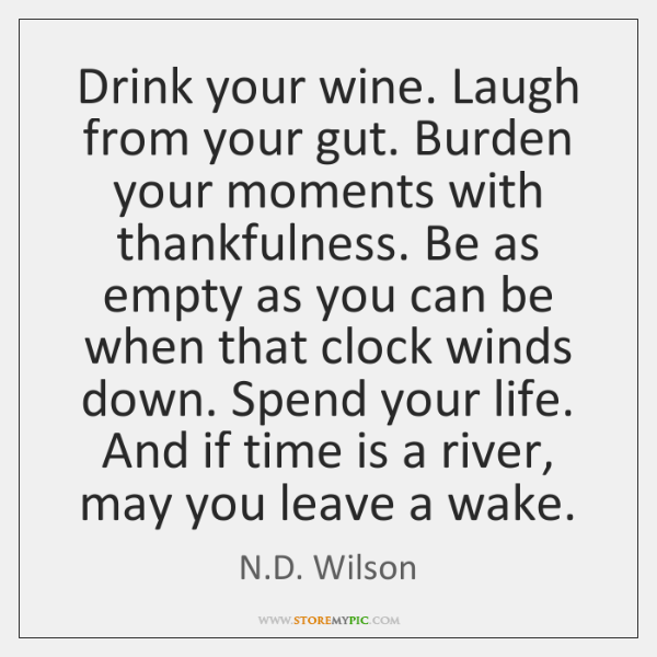Drink your wine. Laugh from your gut. Burden your moments with thankfulness. ...