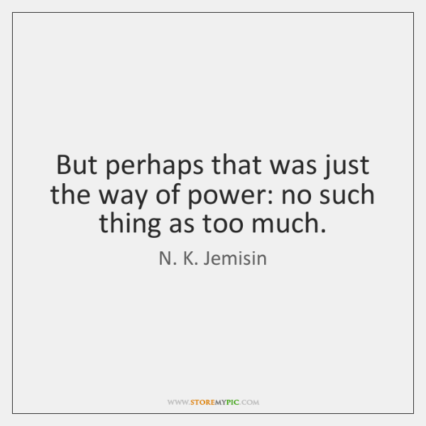 But perhaps that was just the way of power: no such thing ...