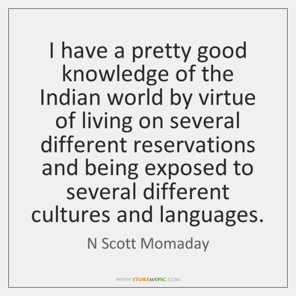 I have a pretty good knowledge of the Indian world by virtue ...