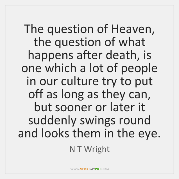 The question of Heaven, the question of what happens after death, is ...