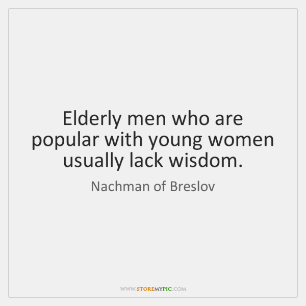 Elderly men who are popular with young women usually lack wisdom.