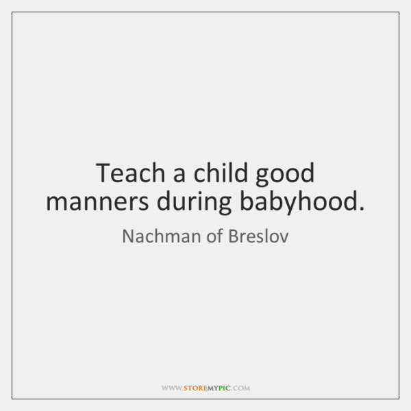Teach a child good manners during babyhood.