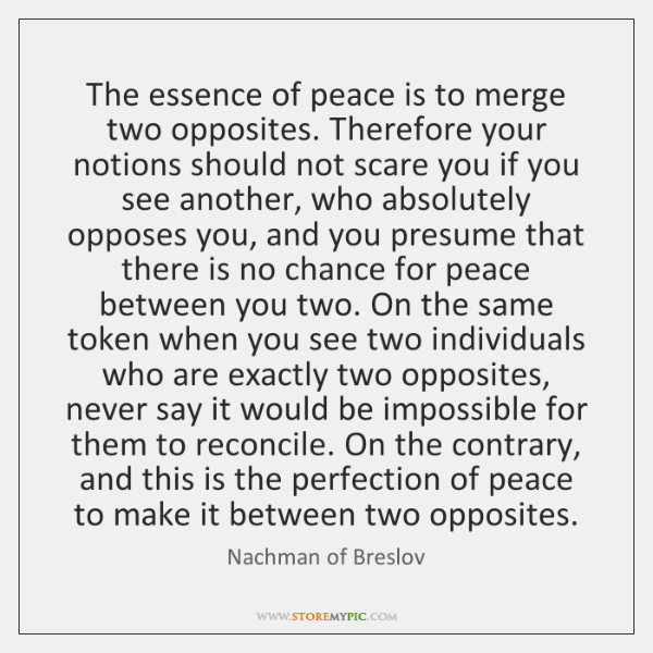 The essence of peace is to merge two opposites. Therefore your notions ...