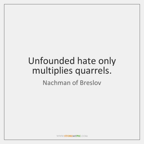 Unfounded hate only multiplies quarrels.