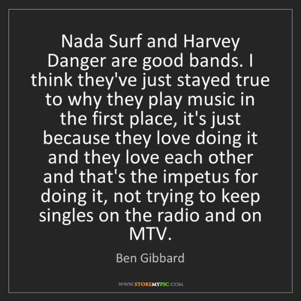 Ben Gibbard: Nada Surf and Harvey Danger are good bands. I think they've...