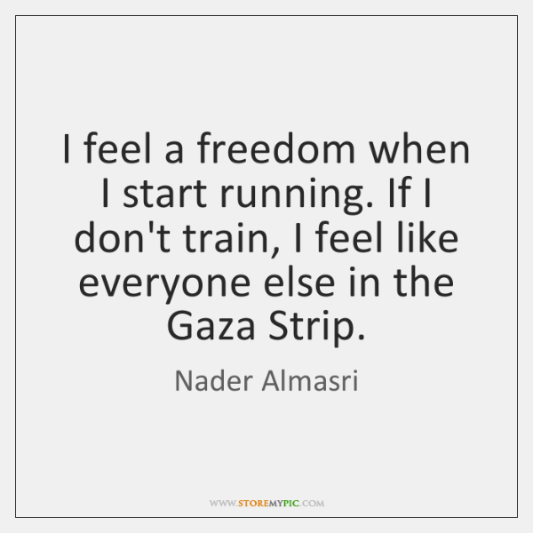 I feel a freedom when I start running. If I don't train, ...