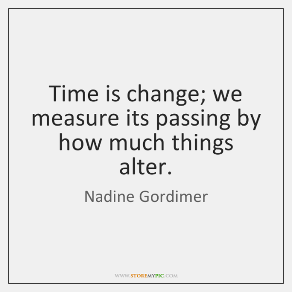 Time is change; we measure its passing by how much things alter.