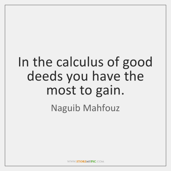 In the calculus of good deeds you have the most to gain.