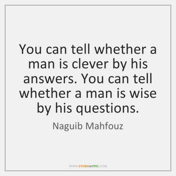 You can tell whether a man is clever by his answers. You ...