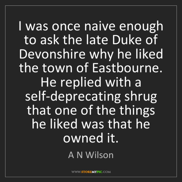 A N Wilson: I was once naive enough to ask the late Duke of Devonshire...