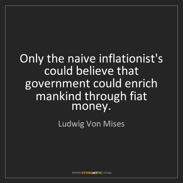Ludwig Von Mises: Only the naive inflationist's could believe that government...