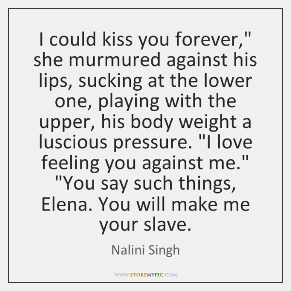 """I could kiss you forever,"""" she murmured against his lips, sucking at ..."""