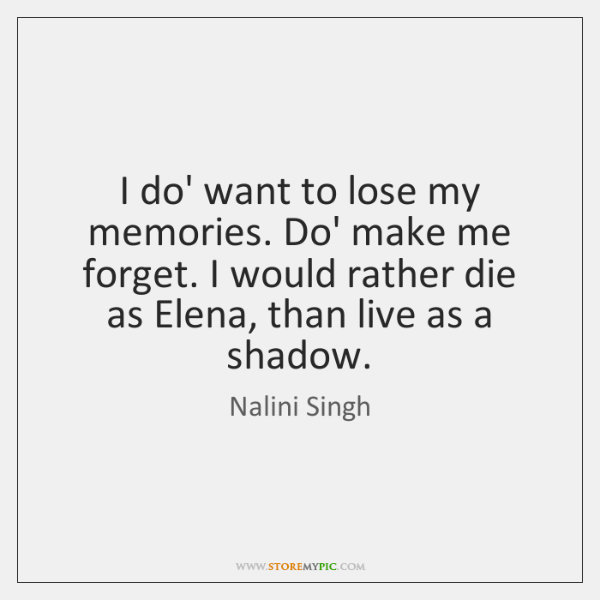 I do' want to lose my memories. Do' make me forget. I ...