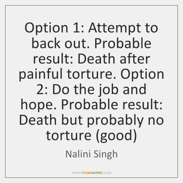 Option 1: Attempt to back out. Probable result: Death after painful torture. Option 2: ...