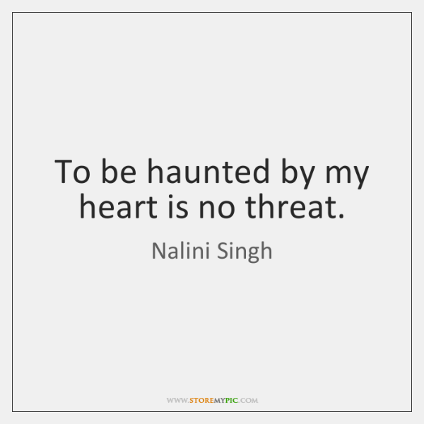To be haunted by my heart is no threat.