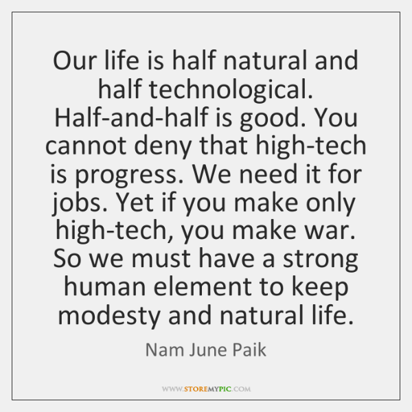 Our life is half natural and half technological. Half-and-half is good. You ...