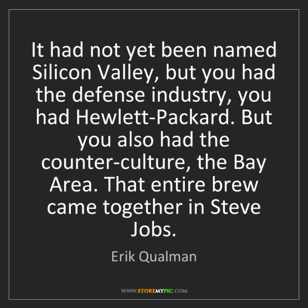 Erik Qualman: It had not yet been named Silicon Valley, but you had...