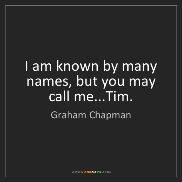 Graham Chapman: I am known by many names, but you may call me...Tim.