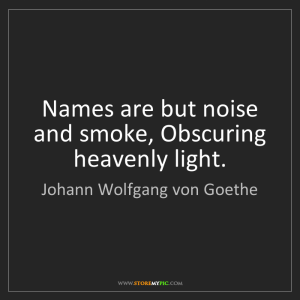 Johann Wolfgang von Goethe: Names are but noise and smoke, Obscuring heavenly light.
