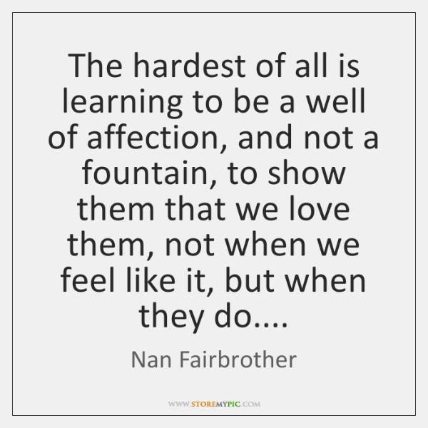 The hardest of all is learning to be a well of affection, ...