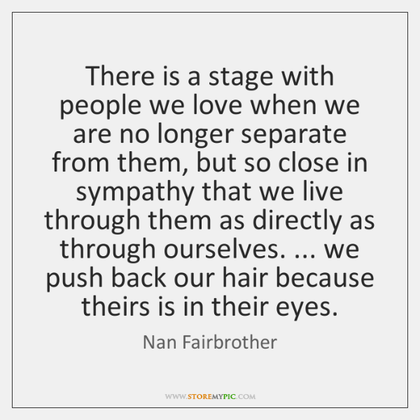 There is a stage with people we love when we are no ...