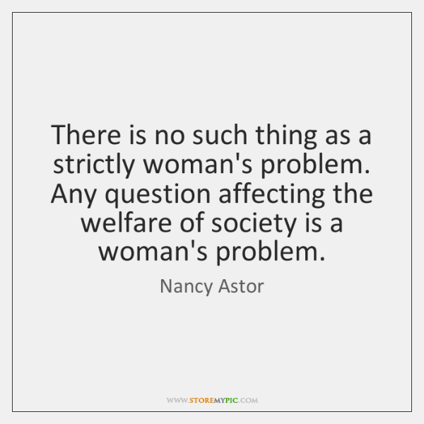 There is no such thing as a strictly woman's problem. Any question ...