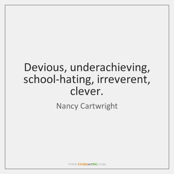 Devious, underachieving, school-hating, irreverent, clever.