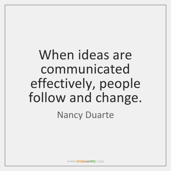 When ideas are communicated effectively, people follow and change.