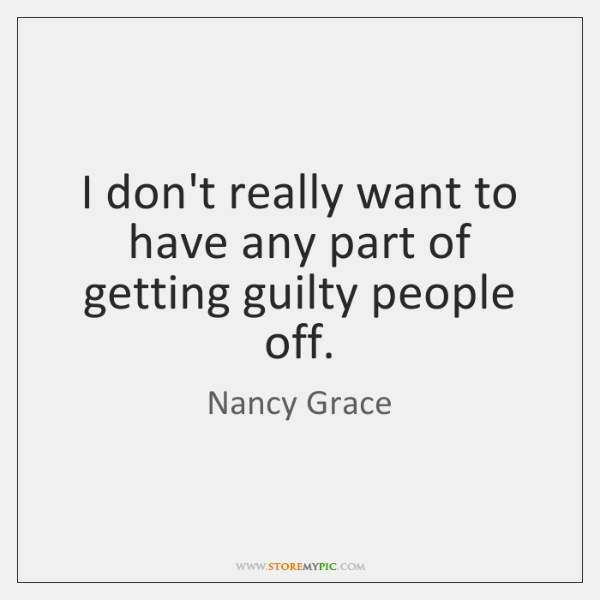 I don't really want to have any part of getting guilty people ...
