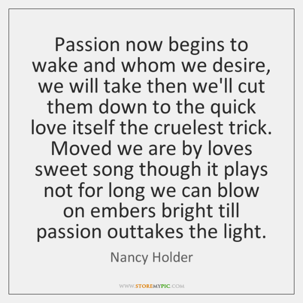 Passion now begins to wake and whom we desire, we will take ...