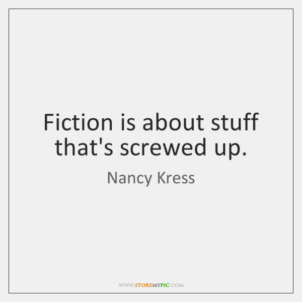Fiction is about stuff that's screwed up.