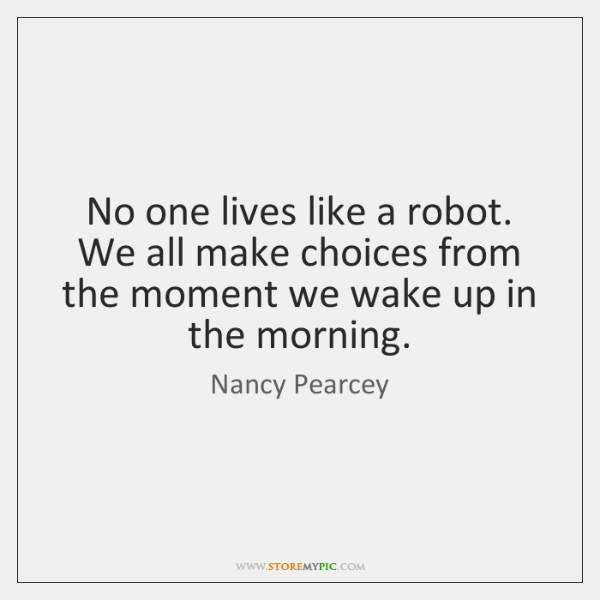 No one lives like a robot. We all make choices from the ...