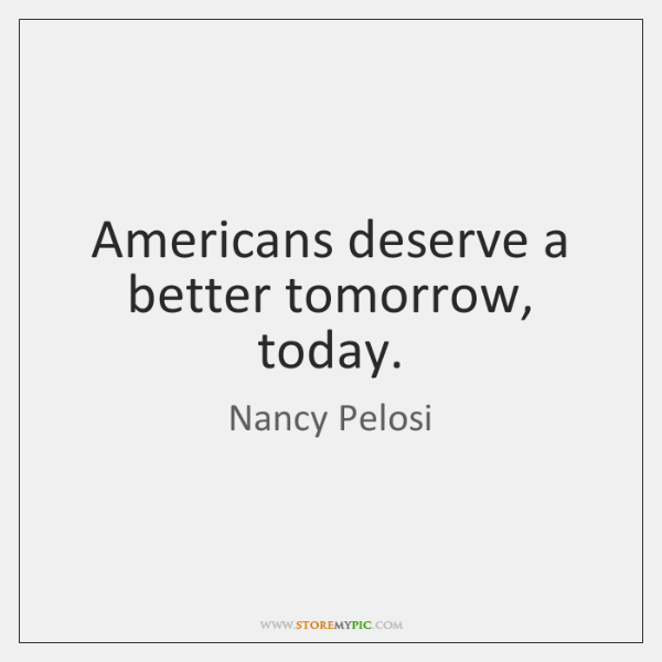 Americans deserve a better tomorrow, today.