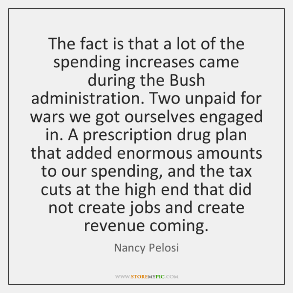 The fact is that a lot of the spending increases came during ...