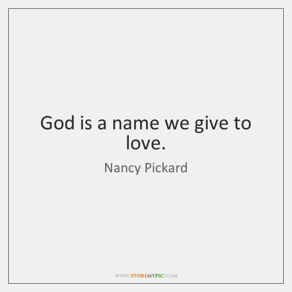 God is a name we give to love.