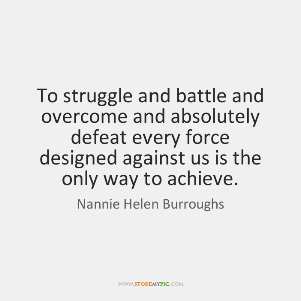 To struggle and battle and overcome and absolutely defeat every force designed ...