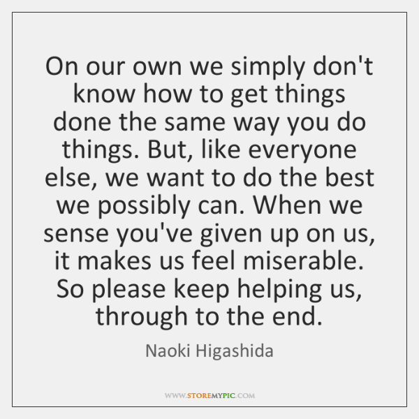 On our own we simply don't know how to get things done ...