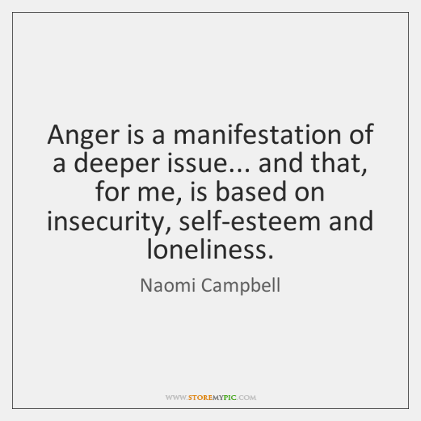 Anger is a manifestation of a deeper issue... and that, for me, ...